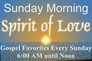 Sunday Morning Spirit of Love - Gospel Favorites Sundays 6 AM to Noon